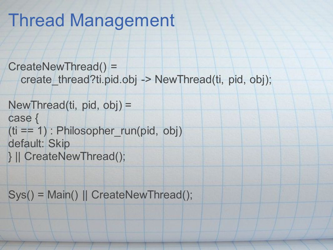 Thread Management CreateNewThread() = create_thread?ti.pid.obj -> NewThread(ti, pid, obj); NewThread(ti, pid, obj) = case { (ti == 1) : Philosopher_run(pid, obj) default: Skip } || CreateNewThread(); Sys() = Main() || CreateNewThread();