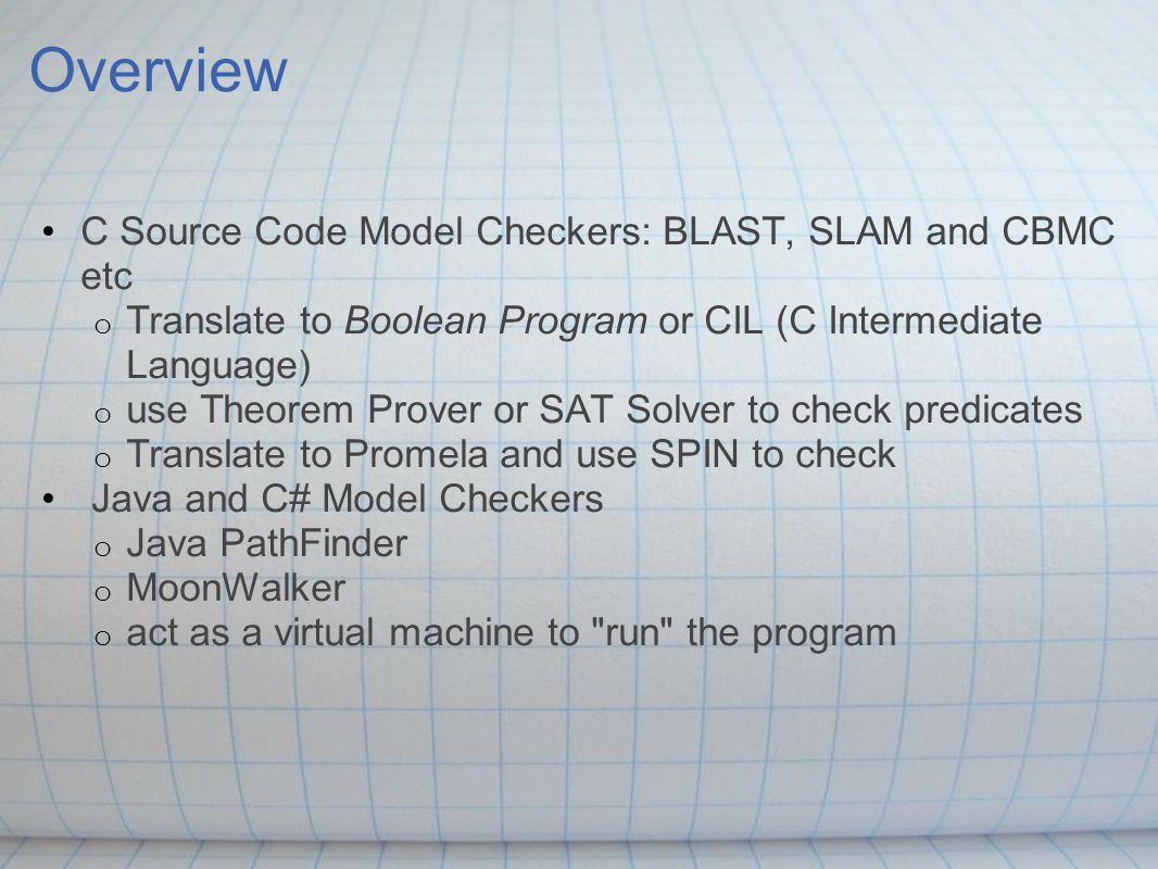 Overview C Source Code Model Checkers: BLAST, SLAM and CBMC etc o Translate to Boolean Program or CIL (C Intermediate Language) o use Theorem Prover o