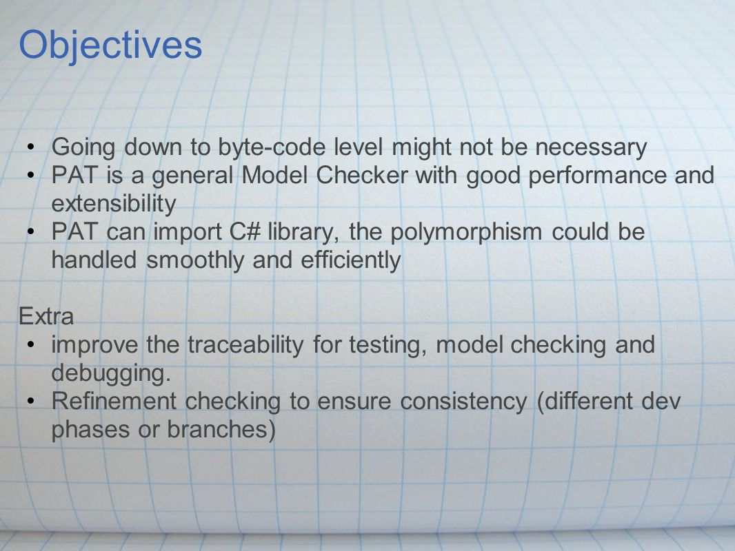 Objectives Going down to byte-code level might not be necessary PAT is a general Model Checker with good performance and extensibility PAT can import