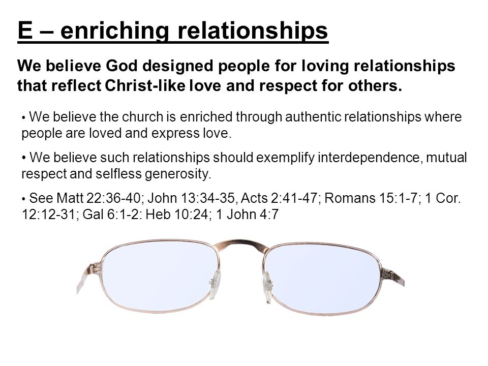 E – enriching relationships We believe God designed people for loving relationships that reflect Christ-like love and respect for others.