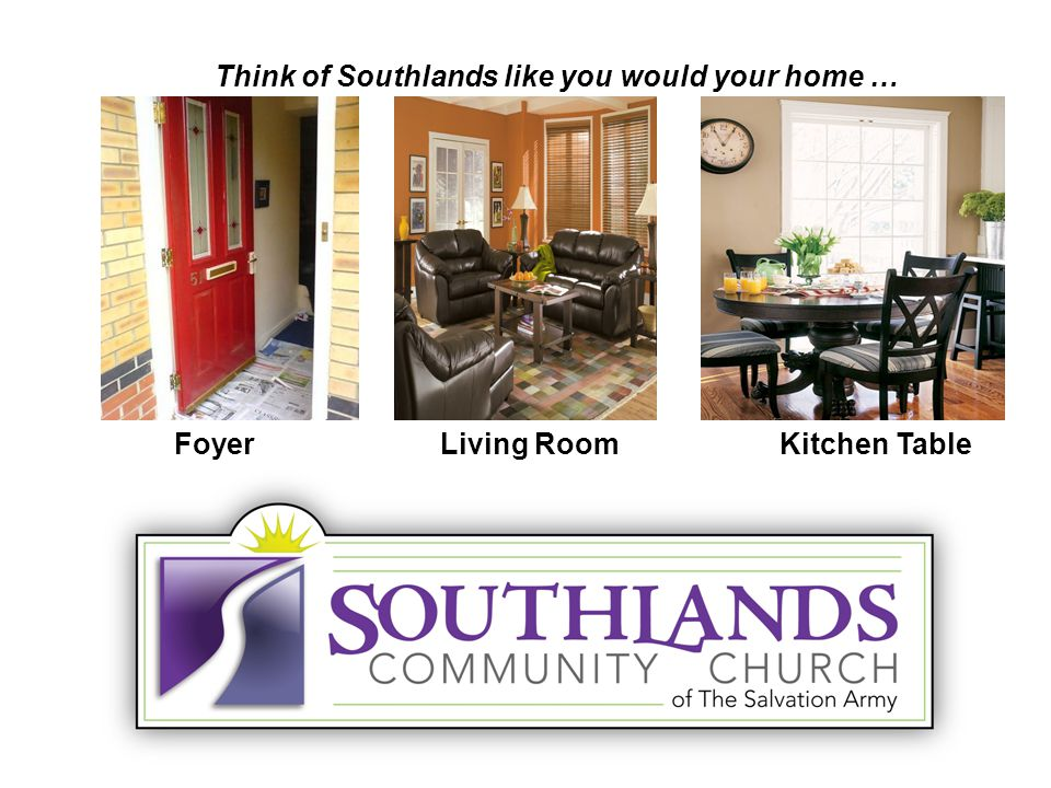 Think of Southlands like you would your home … FoyerLiving RoomKitchen Table
