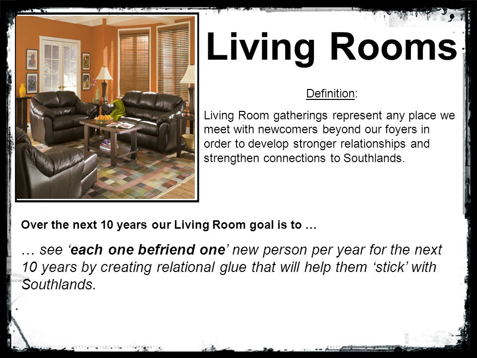 Living Rooms Definition: Living Room gatherings represent any place we meet with newcomers beyond our foyers in order to develop stronger relationships and strengthen connections to Southlands.