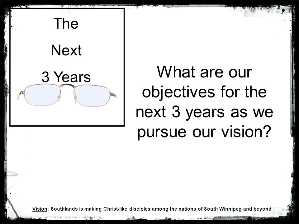 The Next 3 Years What are our objectives for the next 3 years as we pursue our vision.