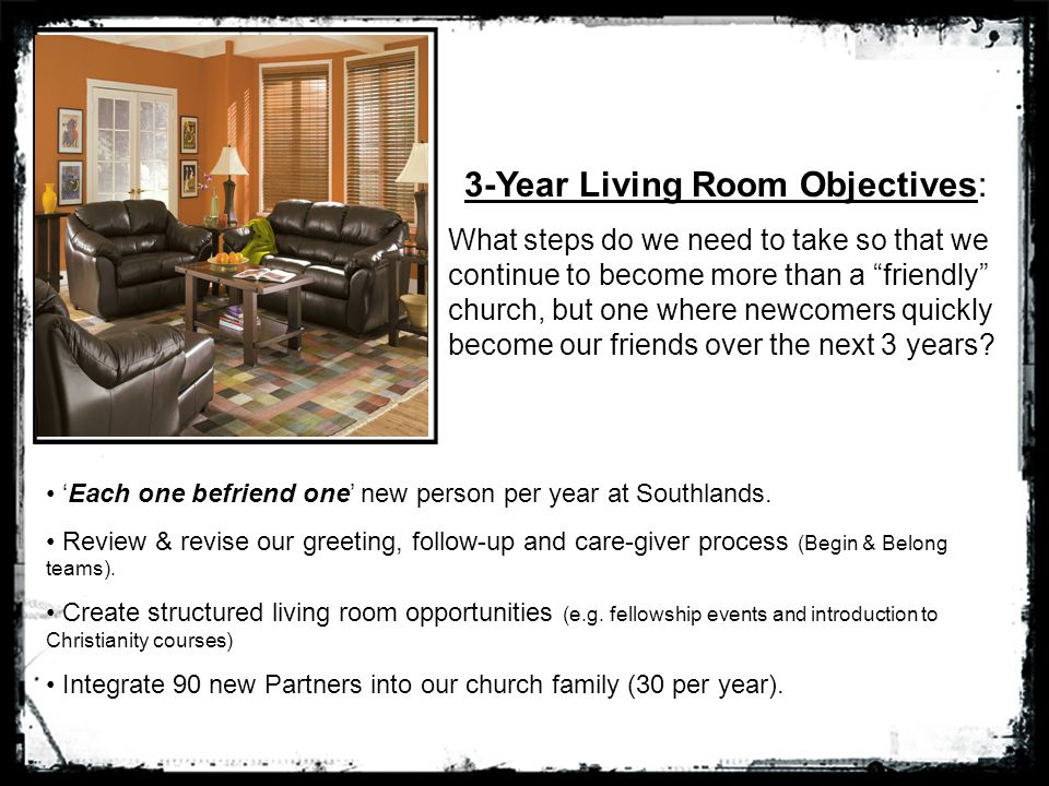 3-Year Living Room Objectives: What steps do we need to take so that we continue to become more than a friendly church, but one where newcomers quickly become our friends over the next 3 years.