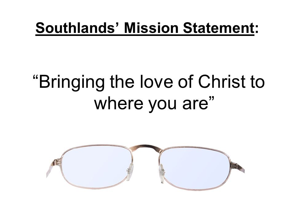 """Southlands' Mission Statement: """"Bringing the love of Christ to where you are"""""""