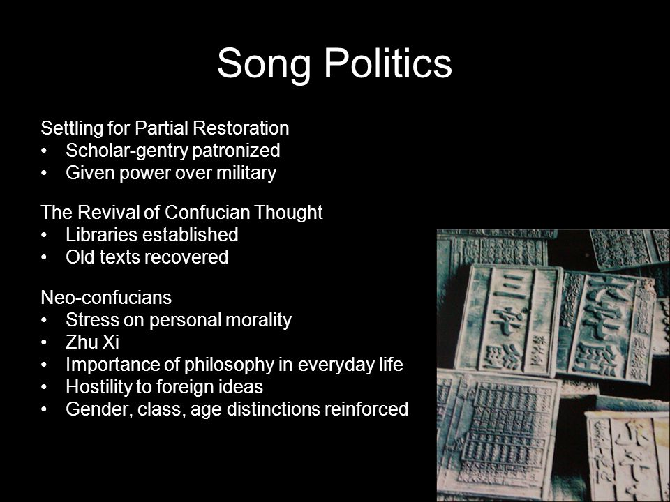Song Politics Settling for Partial Restoration Scholar-gentry patronized Given power over military The Revival of Confucian Thought Libraries established Old texts recovered Neo-confucians Stress on personal morality Zhu Xi Importance of philosophy in everyday life Hostility to foreign ideas Gender, class, age distinctions reinforced