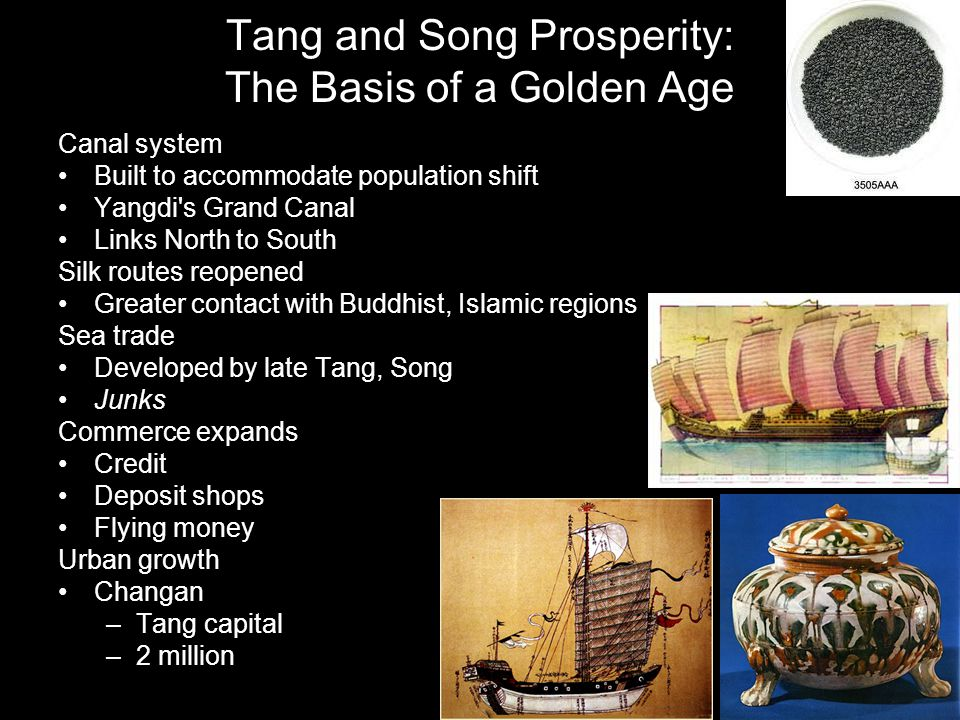 Tang and Song Prosperity: The Basis of a Golden Age Canal system Built to accommodate population shift Yangdi s Grand Canal Links North to South Silk routes reopened Greater contact with Buddhist, Islamic regions Sea trade Developed by late Tang, Song Junks Commerce expands Credit Deposit shops Flying money Urban growth Changan –Tang capital –2 million