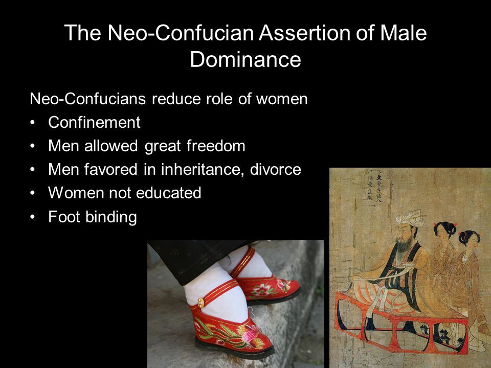 The Neo-Confucian Assertion of Male Dominance Neo-Confucians reduce role of women Confinement Men allowed great freedom Men favored in inheritance, divorce Women not educated Foot binding
