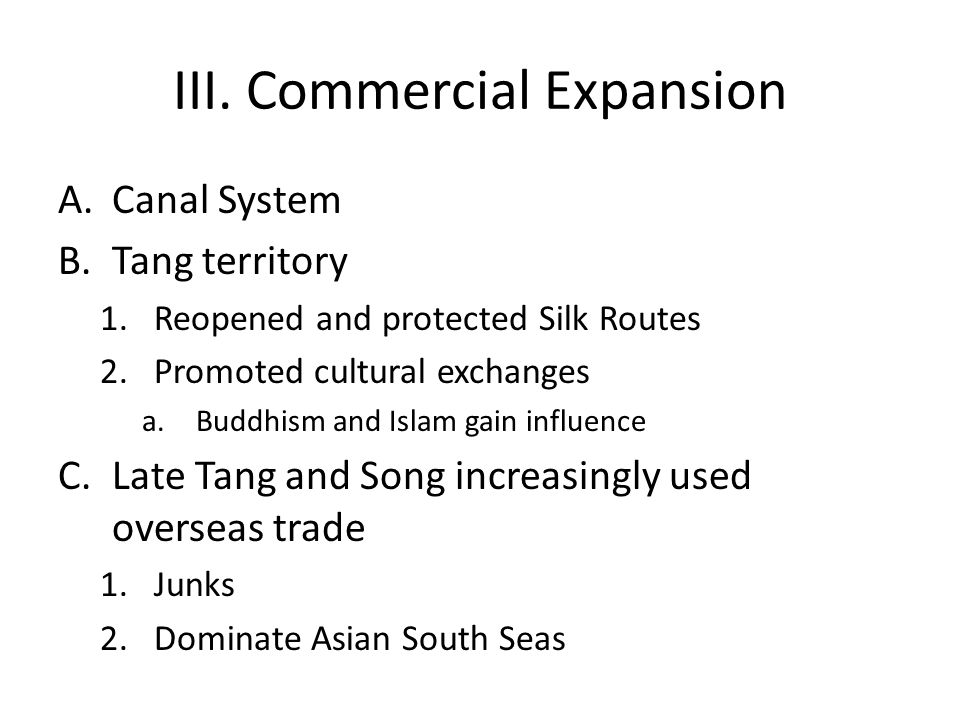 III. Commercial Expansion A.Canal System B.Tang territory 1.Reopened and protected Silk Routes 2.Promoted cultural exchanges a.Buddhism and Islam gain