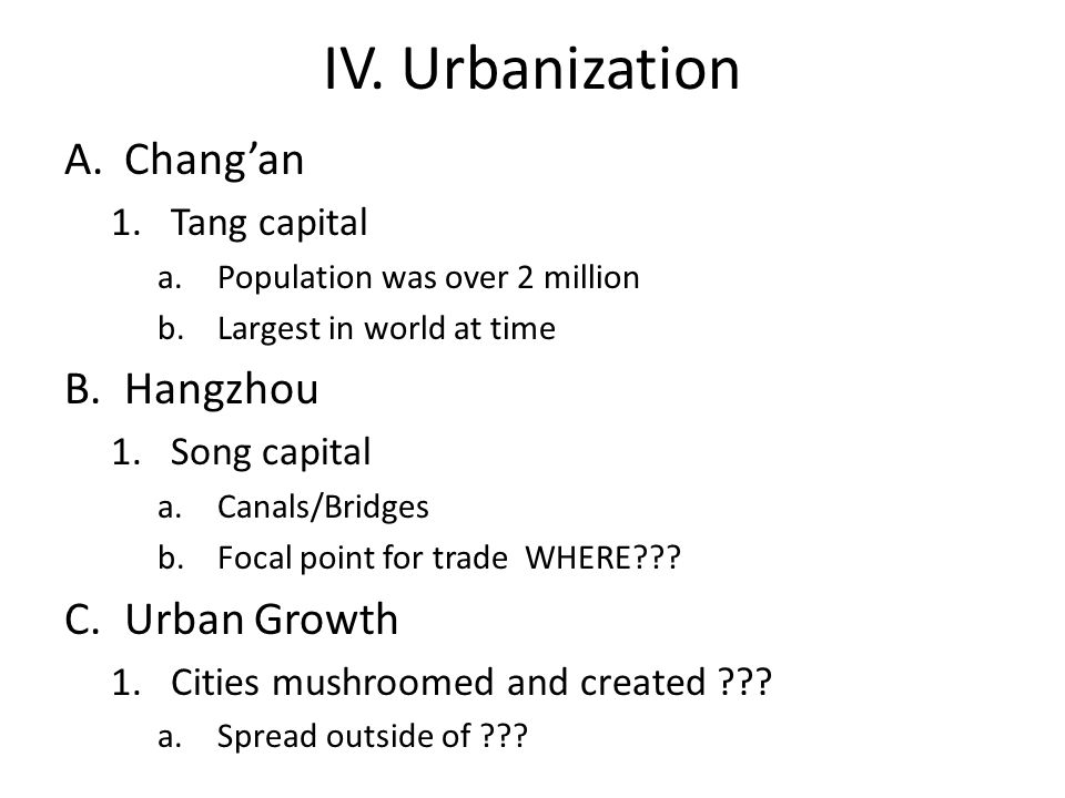 IV. Urbanization A.Chang'an 1.Tang capital a.Population was over 2 million b.Largest in world at time B.Hangzhou 1.Song capital a.Canals/Bridges b.Foc