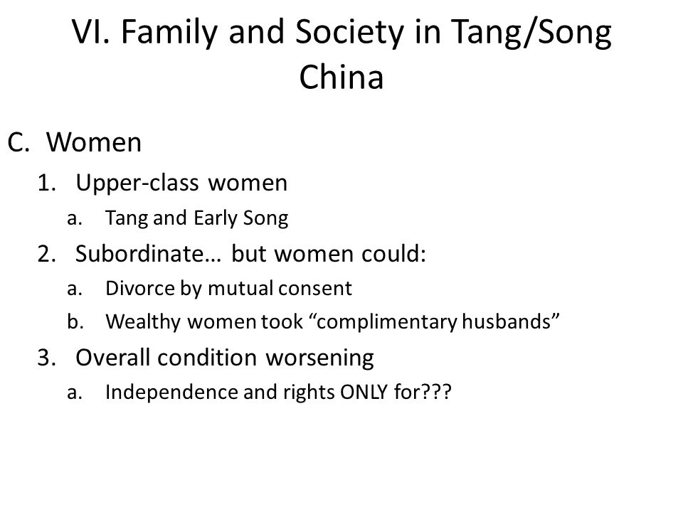 VI. Family and Society in Tang/Song China C.Women 1.Upper-class women a.Tang and Early Song 2.Subordinate… but women could: a.Divorce by mutual consen