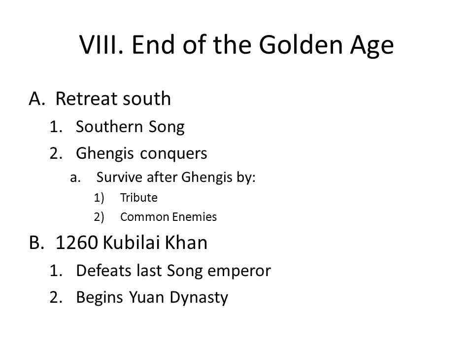 VIII. End of the Golden Age A.Retreat south 1.Southern Song 2.Ghengis conquers a.Survive after Ghengis by: 1)Tribute 2)Common Enemies B.1260 Kubilai K