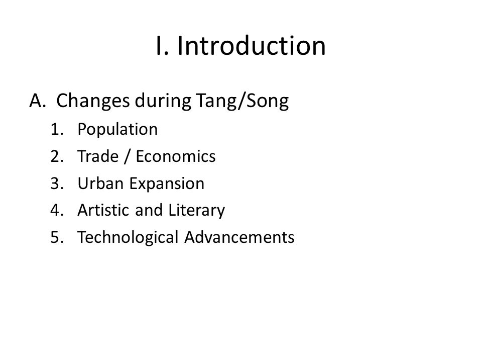 I. Introduction A.Changes during Tang/Song 1.Population 2.Trade / Economics 3.Urban Expansion 4.Artistic and Literary 5.Technological Advancements