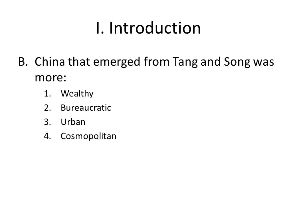 I. Introduction B.China that emerged from Tang and Song was more: 1.Wealthy 2.Bureaucratic 3.Urban 4.Cosmopolitan