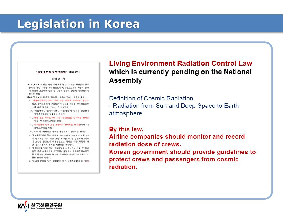 Legislation in Korea Definition of Cosmic Radiation - Radiation from Sun and Deep Space to Earth atmosphere By this law, Airline companies should monitor and record radiation dose of crews.
