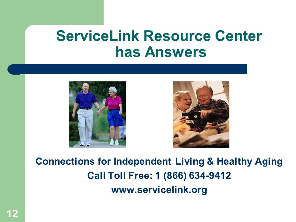 12 ServiceLink Resource Center has Answers Connections for Independent Living & Healthy Aging Call Toll Free: 1 (866) 634-9412 www.servicelink.org