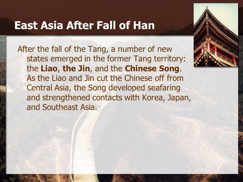 East Asia After Fall of Han After the fall of the Tang, a number of new states emerged in the former Tang territory: the Liao, the Jin, and the Chines