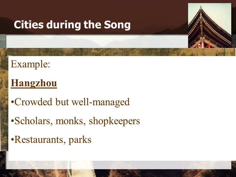 Cities during the Song Example: Hangzhou Crowded but well-managed Scholars, monks, shopkeepers Restaurants, parks