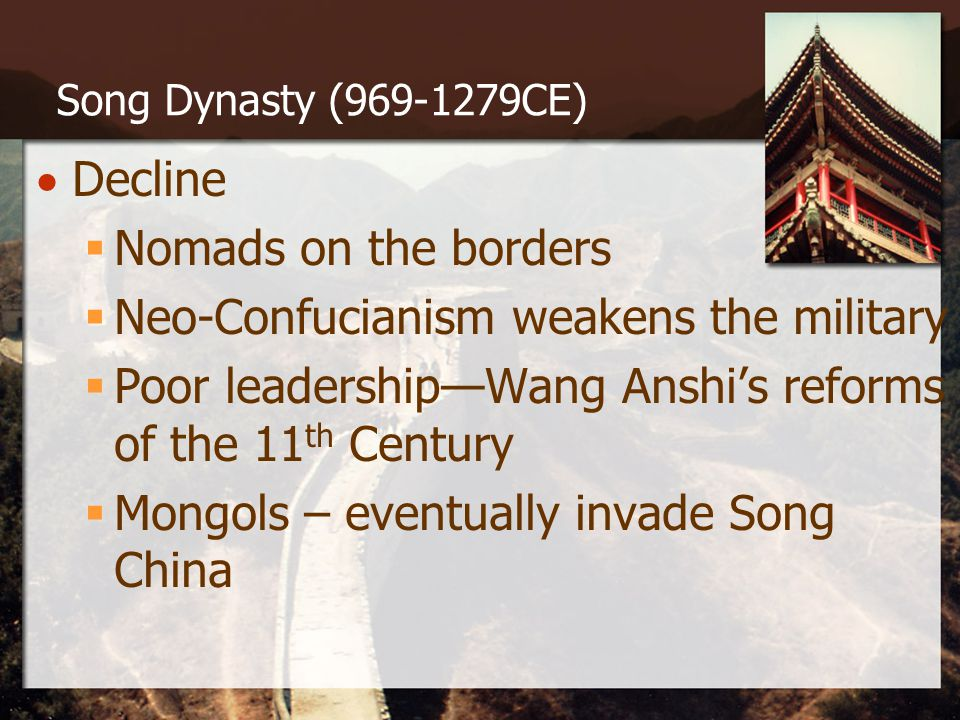 Song Dynasty (969-1279CE)  Decline  Nomads on the borders  Neo-Confucianism weakens the military  Poor leadership—Wang Anshi's reforms of the 11 th Century  Mongols – eventually invade Song China