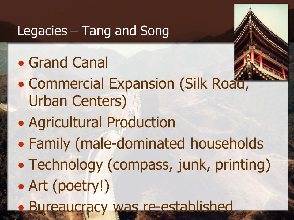 Legacies – Tang and Song  Grand Canal  Commercial Expansion (Silk Road, Urban Centers)  Agricultural Production  Family (male-dominated households  Technology (compass, junk, printing)  Art (poetry!)  Bureaucracy was re-established