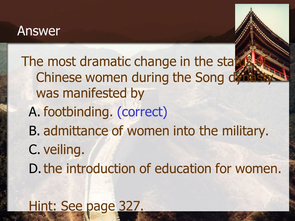 Answer The most dramatic change in the status of Chinese women during the Song dynasty was manifested by A.footbinding.