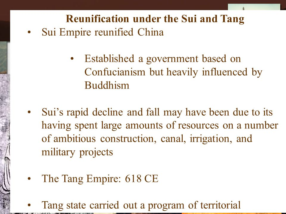 Sui Dynasty (589-618CE)  Established by Wendi  Followed by Yangdi Reunification under the Sui and Tang Sui Empire reunified China Established a government based on Confucianism but heavily influenced by Buddhism Sui's rapid decline and fall may have been due to its having spent large amounts of resources on a number of ambitious construction, canal, irrigation, and military projects The Tang Empire: 618 CE Tang state carried out a program of territorial expansion, avoided over-centralization Tang emphasized Confucian tradition