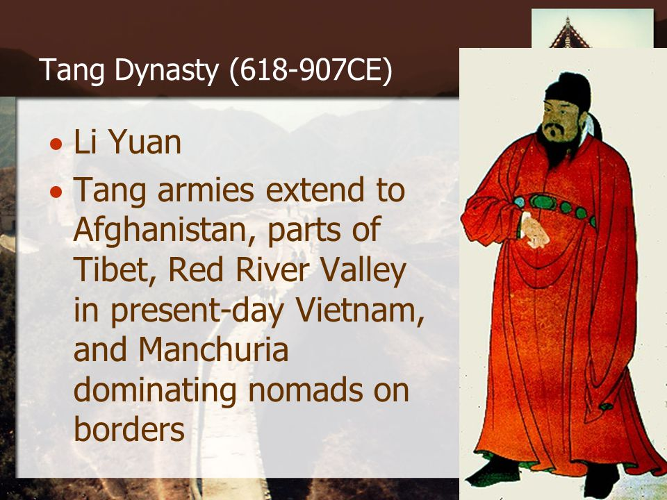 Tang Dynasty (618-907CE)  Li Yuan  Tang armies extend to Afghanistan, parts of Tibet, Red River Valley in present-day Vietnam, and Manchuria dominating nomads on borders