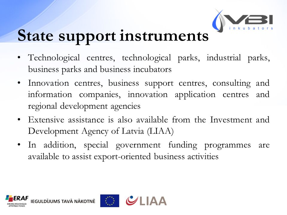 State support instruments Technological centres, technological parks, industrial parks, business parks and business incubators Innovation centres, business support centres, consulting and information companies, innovation application centres and regional development agencies Extensive assistance is also available from the Investment and Development Agency of Latvia (LIAA) In addition, special government funding programmes are available to assist export-oriented business activities