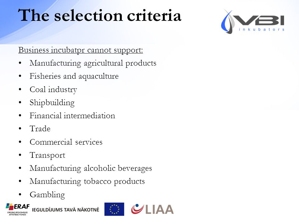 The selection criteria Business incubatpr cannot support: Manufacturing agricultural products Fisheries and aquaculture Coal industry Shipbuilding Financial intermediation Trade Commercial services Transport Manufacturing alcoholic beverages Manufacturing tobacco products Gambling