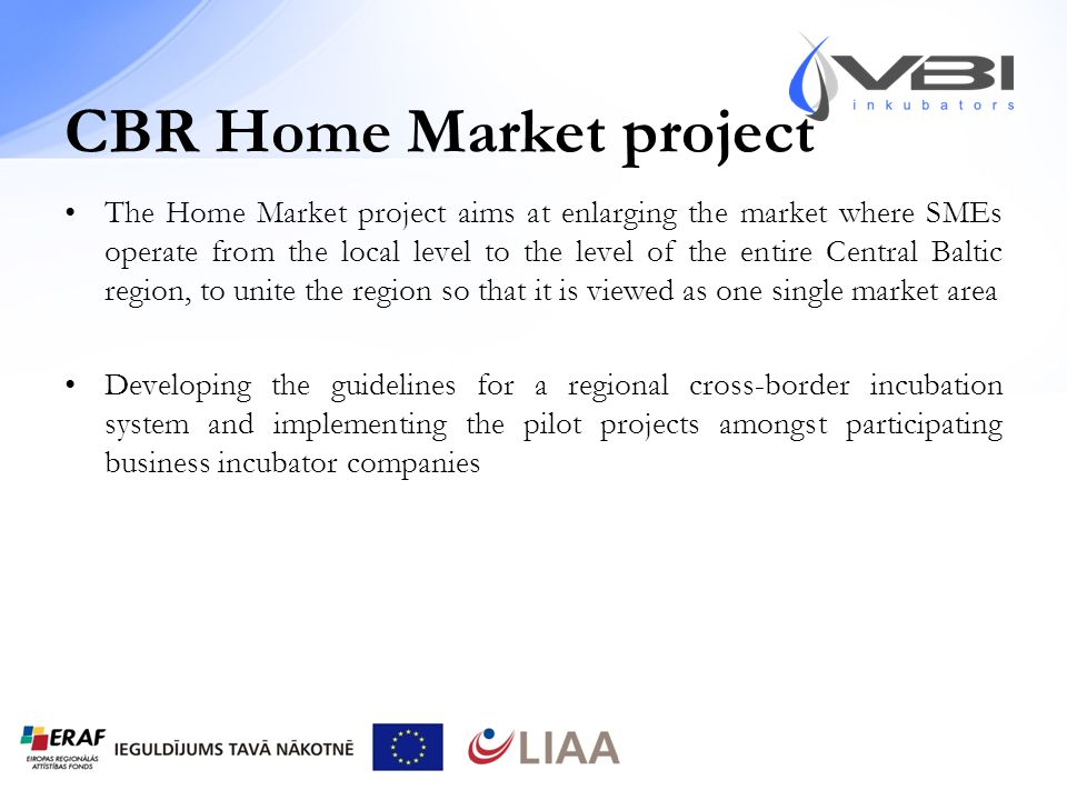 CBR Home Market project The Home Market project aims at enlarging the market where SMEs operate from the local level to the level of the entire Central Baltic region, to unite the region so that it is viewed as one single market area Developing the guidelines for a regional cross-border incubation system and implementing the pilot projects amongst participating business incubator companies