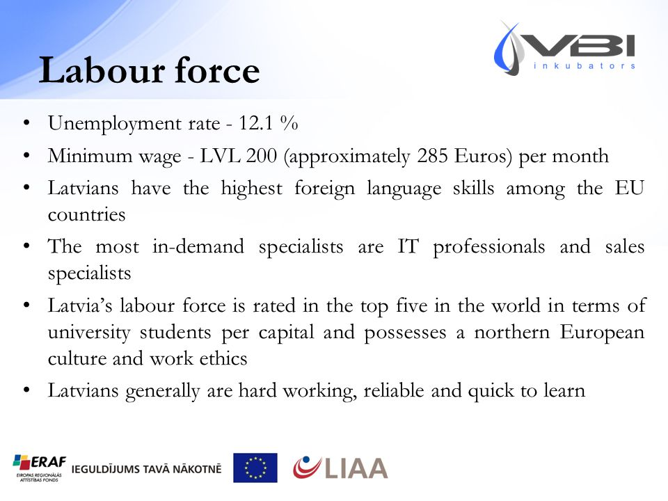 Labour force Unemployment rate - 12.1 % Minimum wage - LVL 200 (approximately 285 Euros) per month Latvians have the highest foreign language skills among the EU countries The most in-demand specialists are IT professionals and sales specialists Latvia's labour force is rated in the top five in the world in terms of university students per capital and possesses a northern European culture and work ethics Latvians generally are hard working, reliable and quick to learn