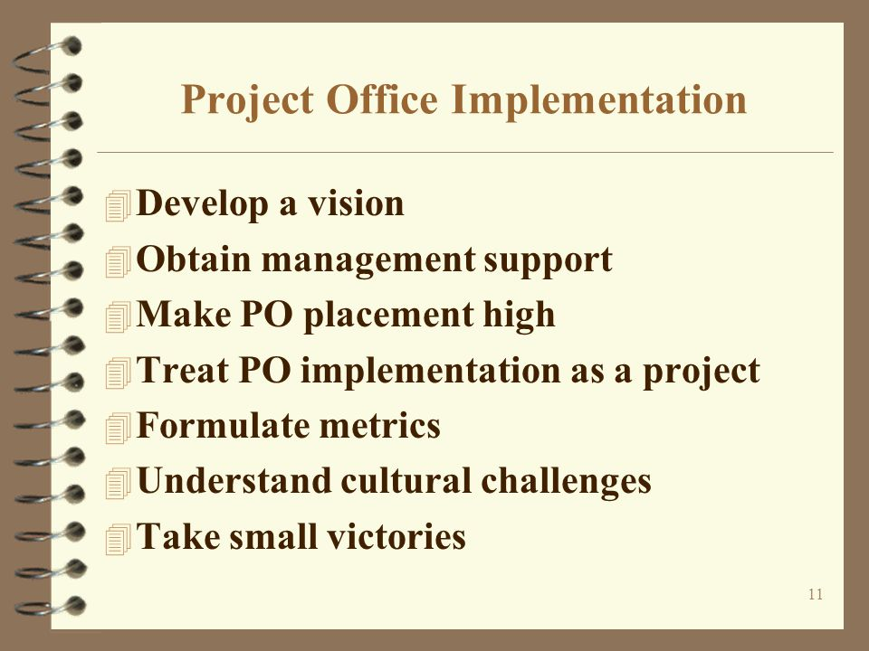 11 Project Office Implementation 4 Develop a vision 4 Obtain management support 4 Make PO placement high 4 Treat PO implementation as a project 4 Formulate metrics 4 Understand cultural challenges 4 Take small victories