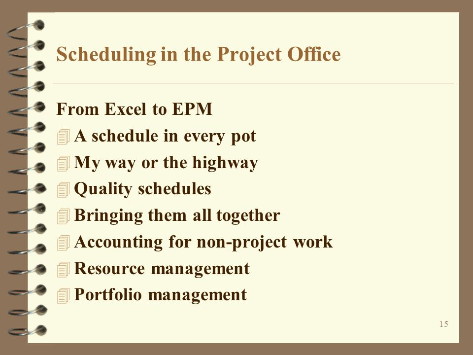 15 Scheduling in the Project Office From Excel to EPM 4 A schedule in every pot 4 My way or the highway 4 Quality schedules 4 Bringing them all together 4 Accounting for non-project work 4 Resource management 4 Portfolio management