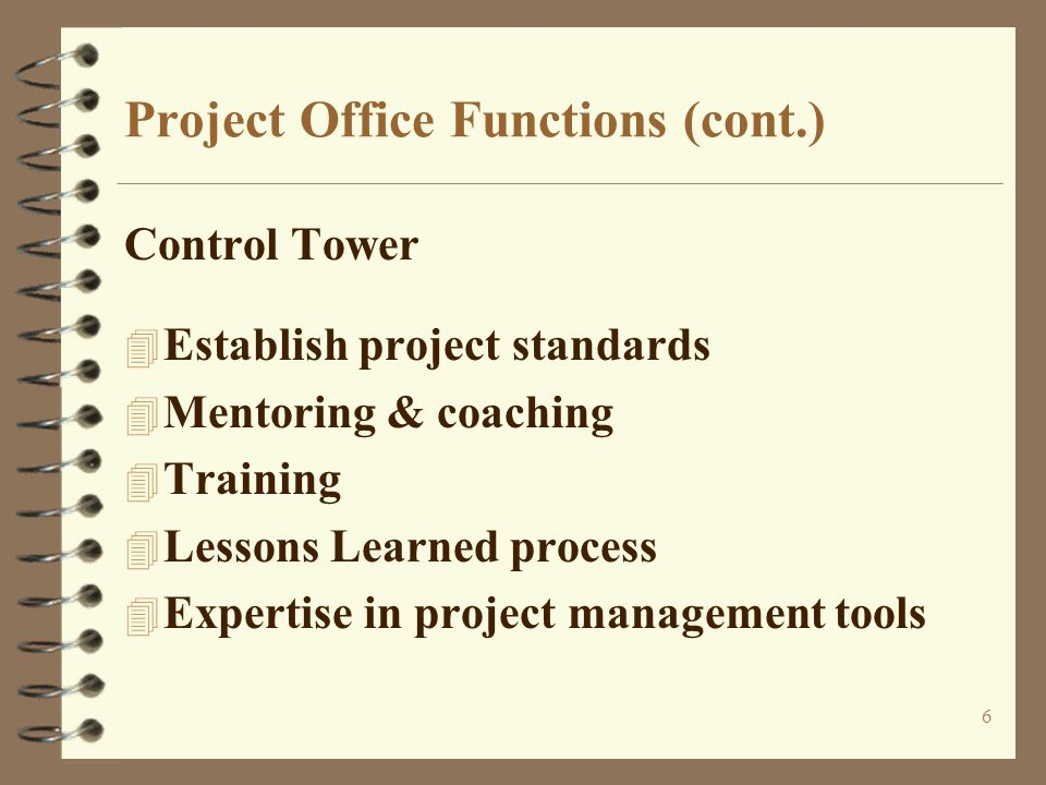 6 Project Office Functions (cont.) Control Tower 4 Establish project standards 4 Mentoring & coaching 4 Training 4 Lessons Learned process 4 Expertise in project management tools