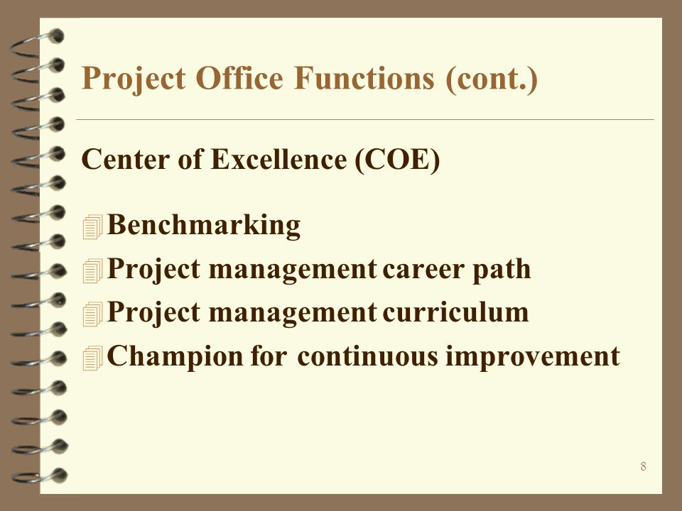 8 Project Office Functions (cont.) Center of Excellence (COE) 4 Benchmarking 4 Project management career path 4 Project management curriculum 4 Champion for continuous improvement