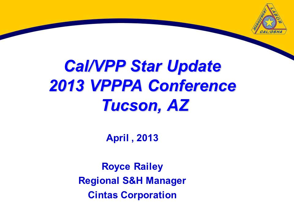 Cal/VPP Star Update 2013 VPPPA Conference Tucson, AZ April, 2013 Royce Railey Regional S&H Manager Cintas Corporation
