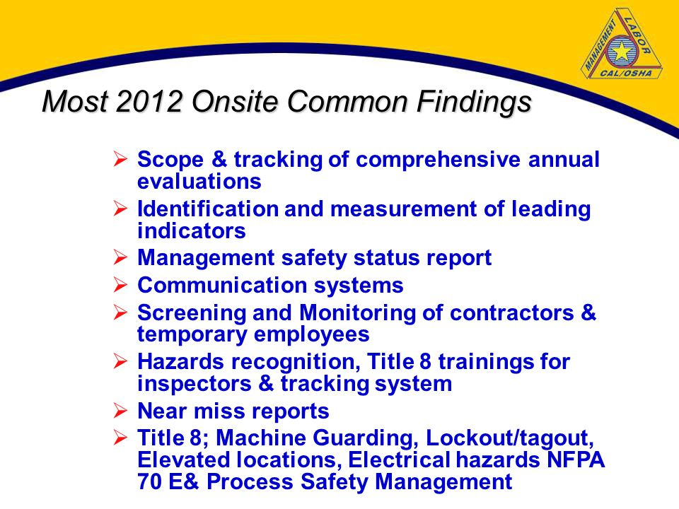 Most 2012 Onsite Common Findings  Scope & tracking of comprehensive annual evaluations  Identification and measurement of leading indicators  Management safety status report  Communication systems  Screening and Monitoring of contractors & temporary employees  Hazards recognition, Title 8 trainings for inspectors & tracking system  Near miss reports  Title 8; Machine Guarding, Lockout/tagout, Elevated locations, Electrical hazards NFPA 70 E& Process Safety Management