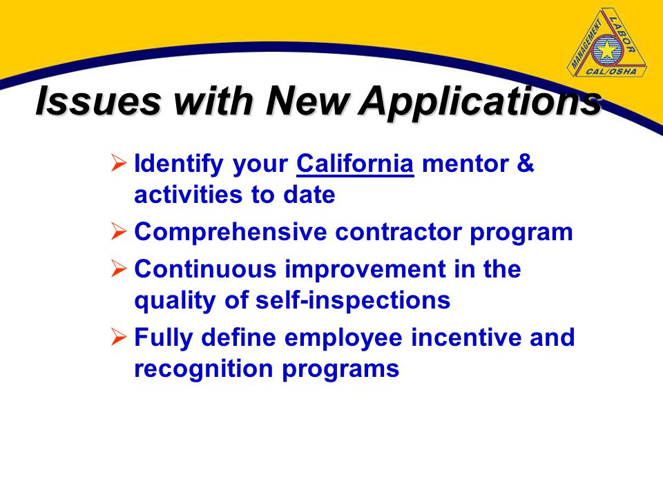 Issues with New Applications  Identify your California mentor & activities to date  Comprehensive contractor program  Continuous improvement in the quality of self-inspections  Fully define employee incentive and recognition programs
