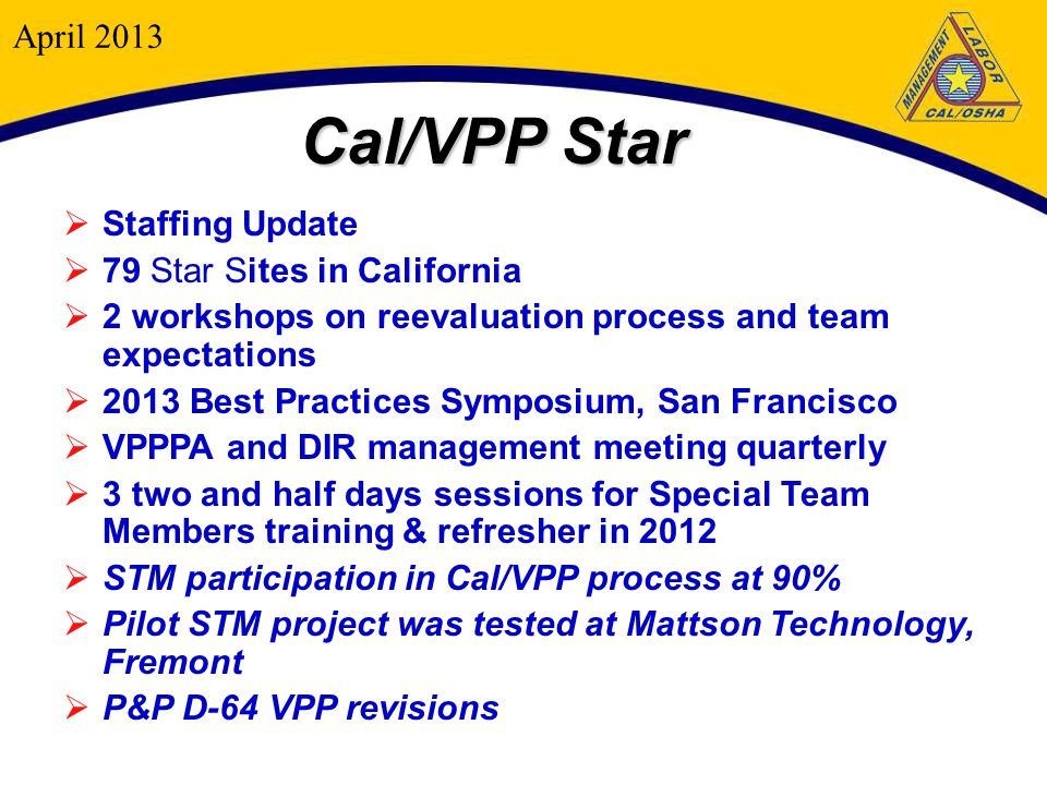 Cal/VPP Star  Staffing Update  79 Star Sites in California  2 workshops on reevaluation process and team expectations  2013 Best Practices Symposium, San Francisco  VPPPA and DIR management meeting quarterly  3 two and half days sessions for Special Team Members training & refresher in 2012  STM participation in Cal/VPP process at 90%  Pilot STM project was tested at Mattson Technology, Fremont  P&P D-64 VPP revisions April 2013