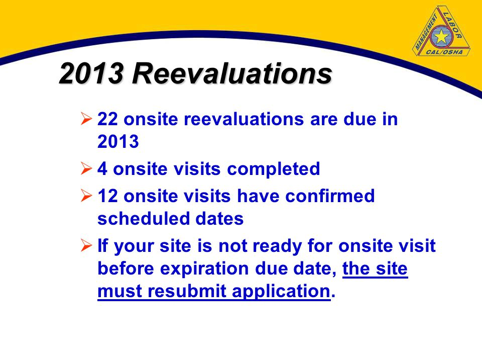 2013 Reevaluations  22 onsite reevaluations are due in 2013  4 onsite visits completed  12 onsite visits have confirmed scheduled dates  If your site is not ready for onsite visit before expiration due date, the site must resubmit application.