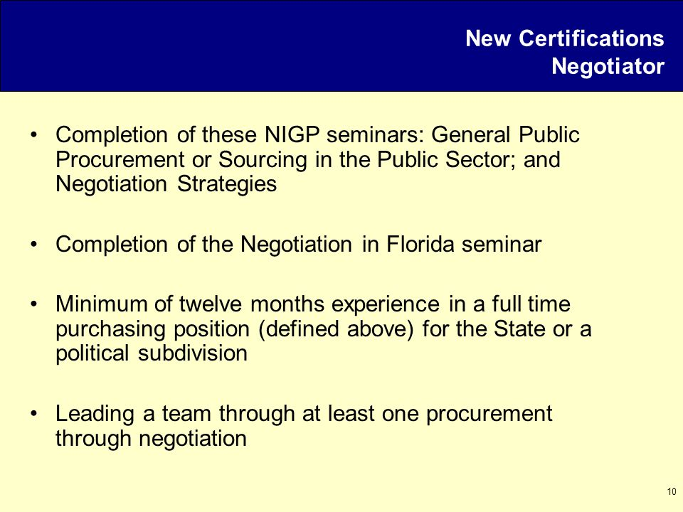 10 New Certifications Negotiator Completion of these NIGP seminars: General Public Procurement or Sourcing in the Public Sector; and Negotiation Strategies Completion of the Negotiation in Florida seminar Minimum of twelve months experience in a full time purchasing position (defined above) for the State or a political subdivision Leading a team through at least one procurement through negotiation