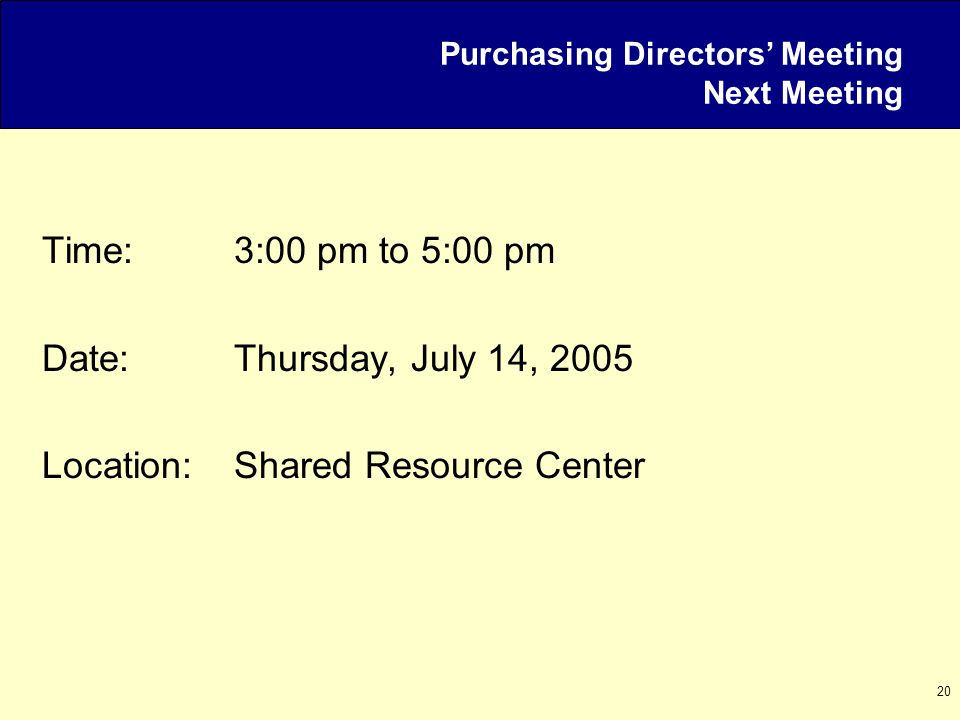 20 Purchasing Directors' Meeting Next Meeting Time:3:00 pm to 5:00 pm Date:Thursday, July 14, 2005 Location:Shared Resource Center