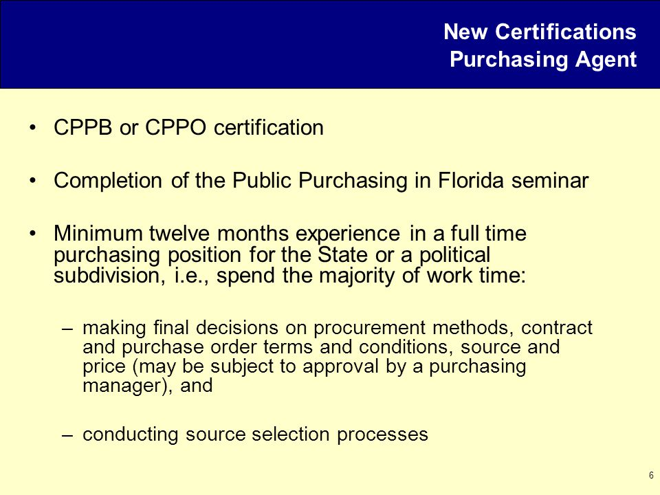 6 New Certifications Purchasing Agent CPPB or CPPO certification Completion of the Public Purchasing in Florida seminar Minimum twelve months experience in a full time purchasing position for the State or a political subdivision, i.e., spend the majority of work time: –making final decisions on procurement methods, contract and purchase order terms and conditions, source and price (may be subject to approval by a purchasing manager), and –conducting source selection processes
