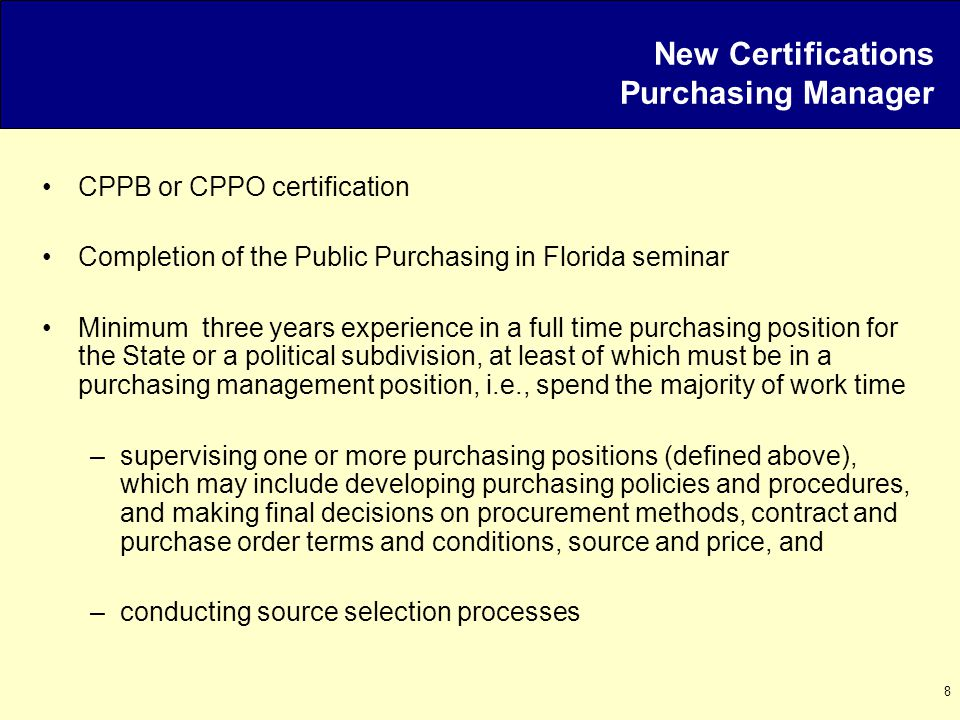 8 New Certifications Purchasing Manager CPPB or CPPO certification Completion of the Public Purchasing in Florida seminar Minimum three years experien