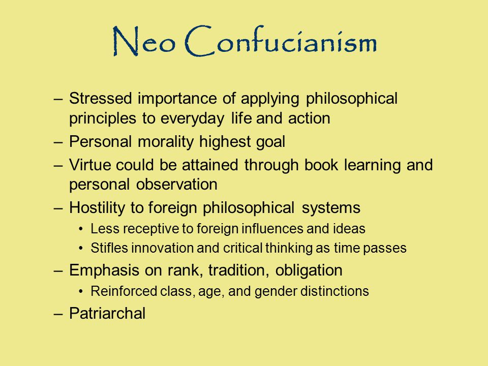 Neo Confucianism –Stressed importance of applying philosophical principles to everyday life and action –Personal morality highest goal –Virtue could b