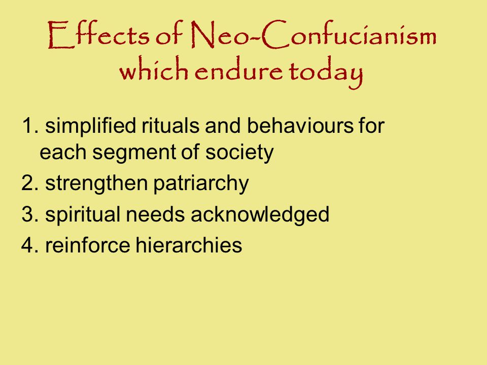Effects of Neo-Confucianism which endure today 1. simplified rituals and behaviours for each segment of society 2. strengthen patriarchy 3. spiritual