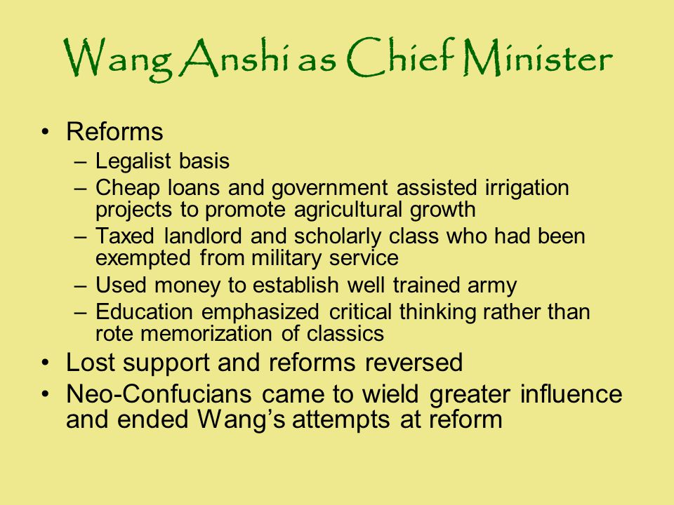 Wang Anshi as Chief Minister Reforms –Legalist basis –Cheap loans and government assisted irrigation projects to promote agricultural growth –Taxed la