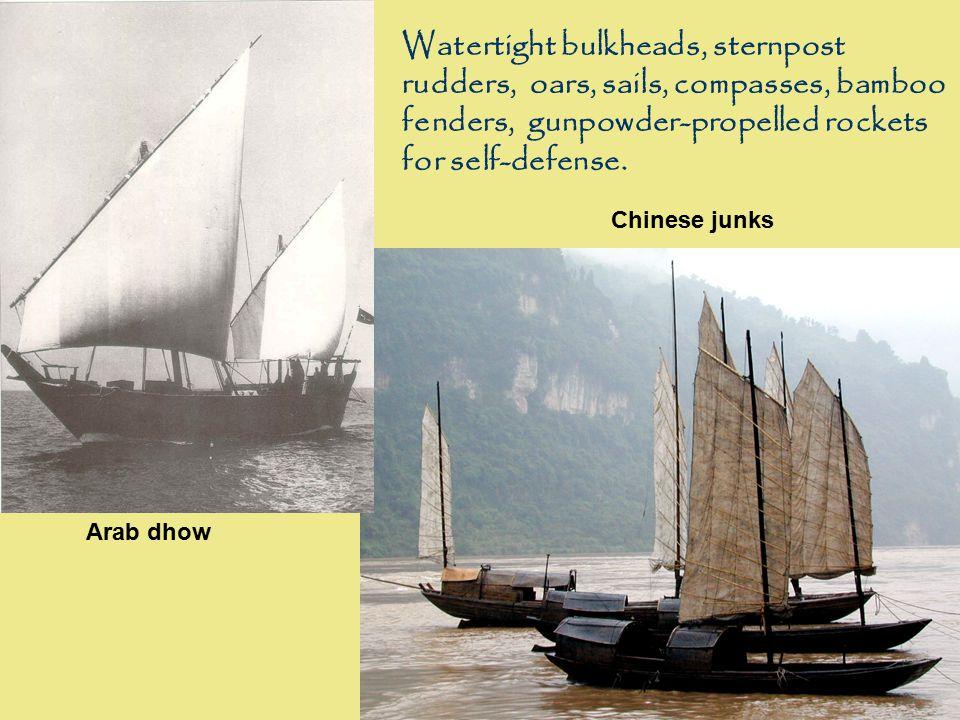 Arab dhow Chinese junks Watertight bulkheads, sternpost rudders, oars, sails, compasses, bamboo fenders, gunpowder-propelled rockets for self-defense.