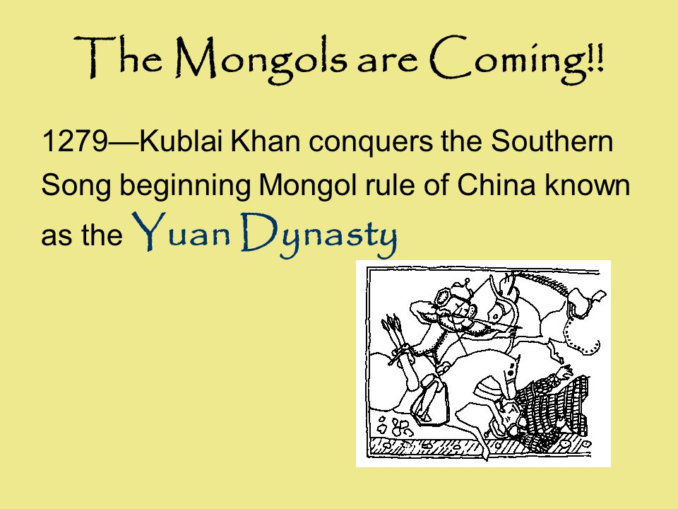 The Mongols are Coming!! 1279—Kublai Khan conquers the Southern Song beginning Mongol rule of China known as the Yuan Dynasty