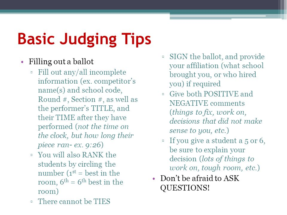 Basic Judging Tips Filling out a ballot ▫Fill out any/all incomplete information (ex. competitor's name(s) and school code, Round #, Section #, as wel